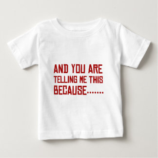 And You Are Telling Me This Because…… Baby T-Shirt