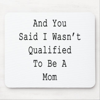 And You Said I Wasn't Qualified To Be A Mom Mousepads