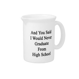 And You Said I Would Never Graduate From High Scho Drink Pitcher