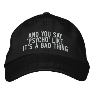 And You Say 'Psycho' Like It's a Bad Thing Embroidered Baseball Caps