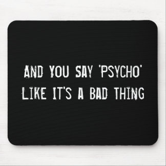 And You Say 'Psycho' Like It's a Bad Thing Mouse Pad