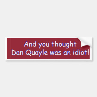 And you thought Dan Quayle was an idiot! Bumper Sticker