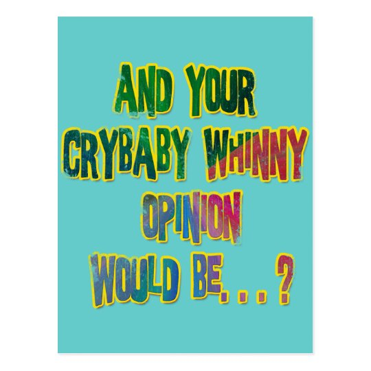 AND YOUR CRYBABY WHINNY OPINION WOULD BE POSTCARD