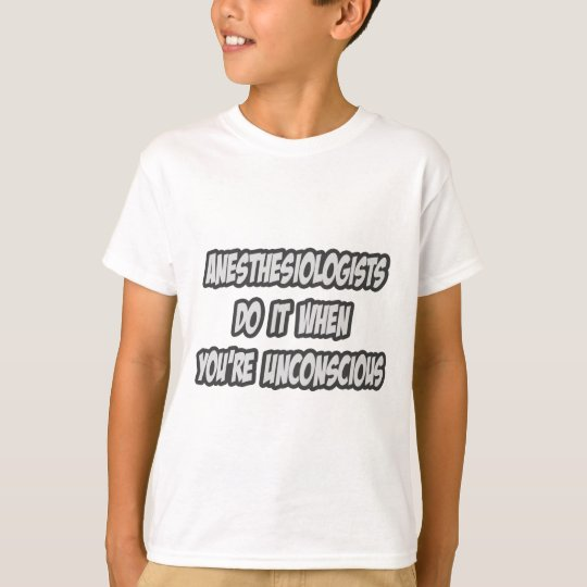 Anesthesiologists Do It When You're Unconscious T-Shirt