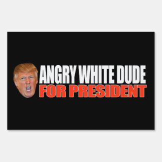 ANGRY WHITE DUDE FOR PRESIDENT - - .png Lawn Sign