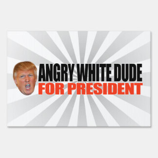 ANGRY WHITE DUDE FOR PRESIDENT -.png Sign