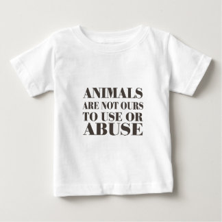 Animals Are Not Ours To Use Or Abuse Baby T-Shirt