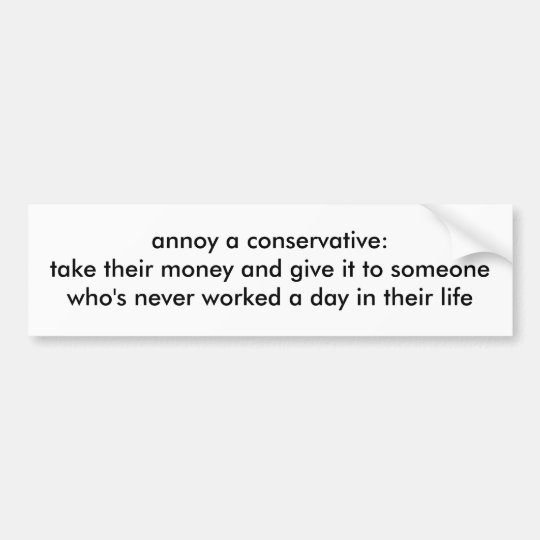 annoy a conservative:take their money and give ... bumper sticker