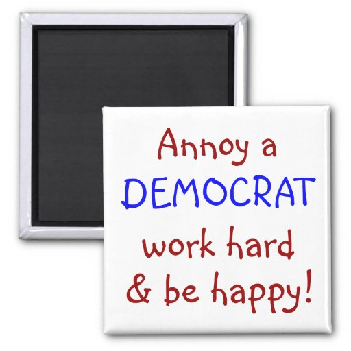 Annoy a DEMOCRAT, work hard & be happy! Fridge Magnet