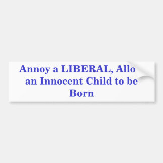 Annoy a LIBERAL, Allow an Innocent Child to be ... Car Bumper Sticker