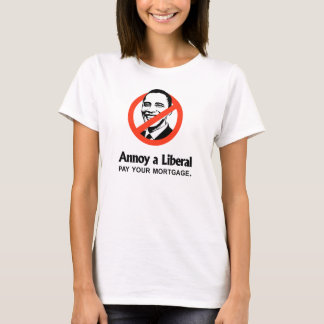 Annoy a Liberal - Pay your mortgage T-Shirt