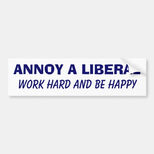 Annoy a Liberal _ Work Hard and Be Happy Bumper Sticker