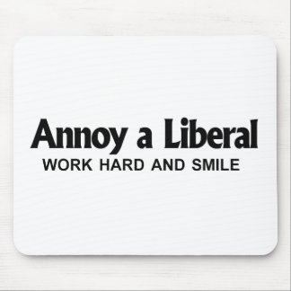 Annoy a Liberal - Work hard and smile Mouse Pad