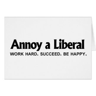 Annoy a Liberal - Work hard. Succeed. Be Happy Greeting Card
