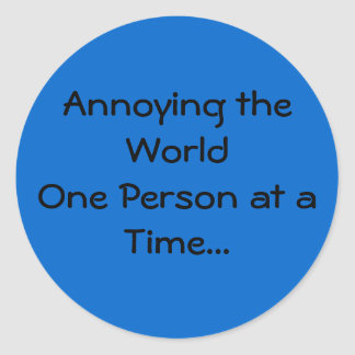 Annoying the World One Person at a Time... Classic Round Sticker