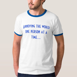 Annoying the worldone person at a time.... tee shirt