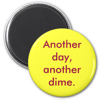Another day, another dime. fridge magnet