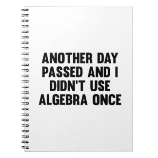 Another Day Passed And I Didn't Use Algebra Once Notebook
