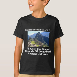 Anthropologists Do It... All Over Sacred Grounds.. T-Shirt