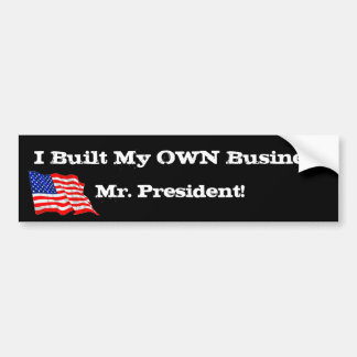 Anti Obama I Built My Own Business Mr. President! Bumper Sticker