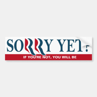 Anti Romney / Ryan Bumper- Sorry Yet? Car Bumper Sticker