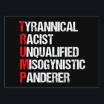 "Anti Trump Funny Acronym Yard Sign<br><div class=""desc"">Anti Trump Funny Acronym Yard Sign in black. It features a word poem describing his character: tyrannical, racist, unqualified, misogynistic panderer. Resist this president and continue to support the resistance efforts for equal rights and basic human decency in America. Fight for freedom in our country for all races and genders....</div>"