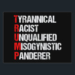 """Anti Trump Funny Acronym Yard Sign<br><div class=""""desc"""">Anti Trump Funny Acronym Yard Sign in black. It features a word poem describing his character: tyrannical, racist, unqualified, misogynistic panderer. Resist this president and continue to support the resistance efforts for equal rights and basic human decency in America. Fight for freedom in our country for all races and genders....</div>"""