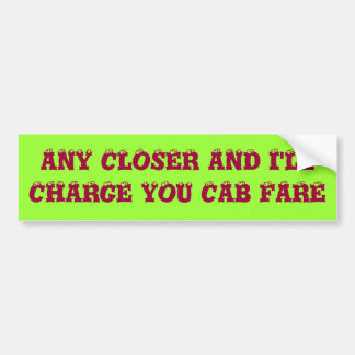 ANY CLOSER AND I'LL CHARGE YOU CAB FARE BUMPER STICKER