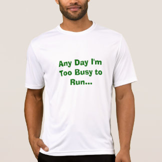 Any Day I'm Too Busy to Run... Tee Shirt