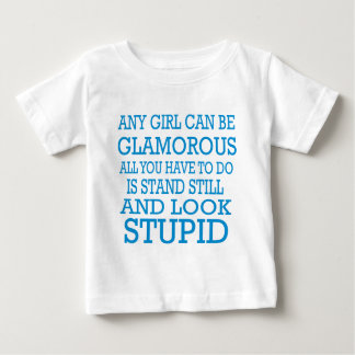 Any girl can be glamorous stand still look stupid baby T-Shirt