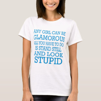 Any girl can be glamorous stand still look stupid T-Shirt
