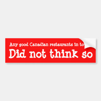 Any good Canadian restaurants in town? Bumper Sticker