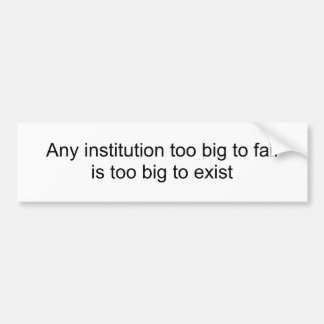 Any institution too big to failis too big to exist bumper sticker