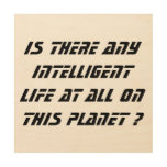 Any Intelligent Life at all?-wood canvas