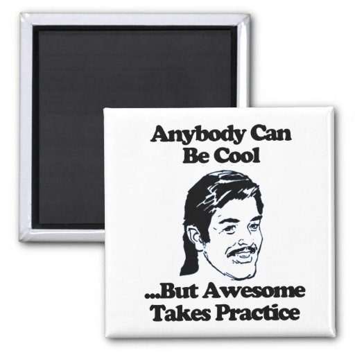 Anybody can be cool but awesome takes practice magnets