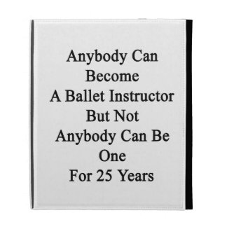 Anybody Can Become A Ballet Instructor But Not Any iPad Folio Case