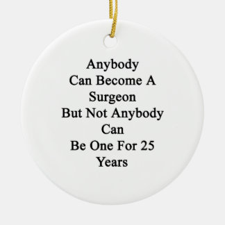 Anybody Can Become A Surgeon But Not Anybody Can B Ceramic Ornament