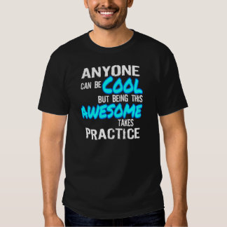 ANYONE CAN BE COOL, AWESOME TAKES PRACTICE T-Shirt