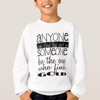 Anyone can find the dirt in someone....Gold Sweatshirt
