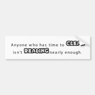 Anyone who has time to  clean  isnt reading enoug bumper sticker