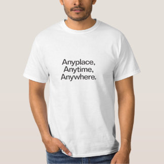 anyplace anytime anywhere tee shirt