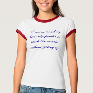 anything humanly possible to reach the remote T-Shirt