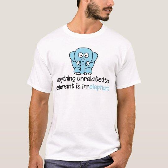 Anything unrelated to elephant is irrelephant T-Shirt