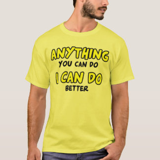 Anything you can of, I can of better T-Shirt
