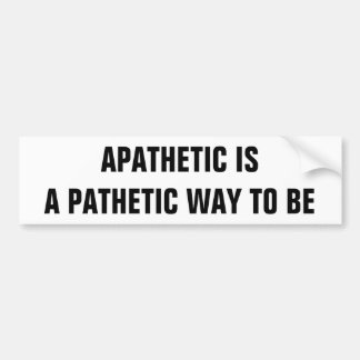 Apathetic is pathetic way to be bumper sticker