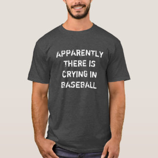Apparently There IS Crying in Baseball T-Shirt