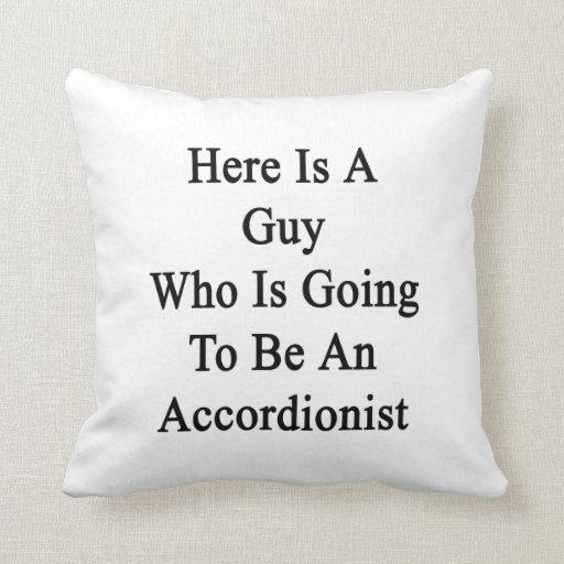 Aquí está un individuo que va a ser acordeonista almohada