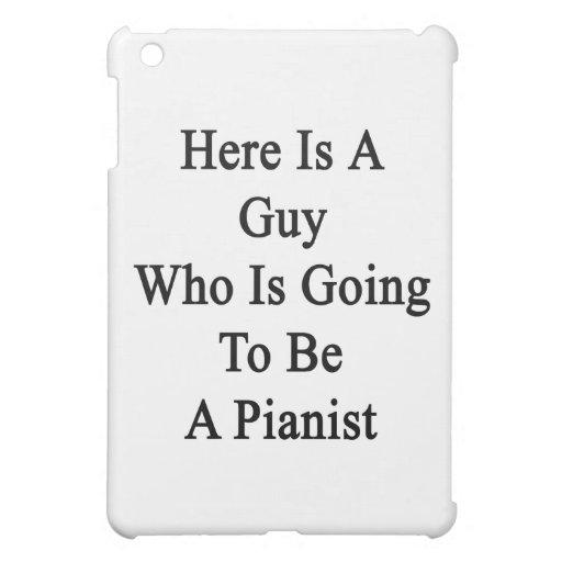 Aquí está un individuo que va a ser pianista