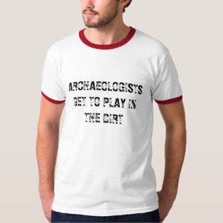 ARCHAEOLOGISTS GET TO PLAY IN THE DIRT - shirt