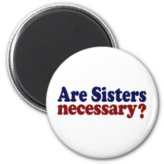 Are Sisters Necessary 2 Inch Round Magnet